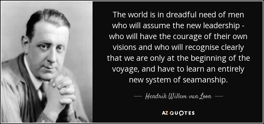 The world is in dreadful need of men who will assume the new leadership - who will have the courage of their own visions and who will recognise clearly that we are only at the beginning of the voyage, and have to learn an entirely new system of seamanship. - Hendrik Willem van Loon