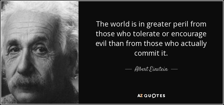 The world is in greater peril from those who tolerate or encourage evil than from those who actually commit it. - Albert Einstein