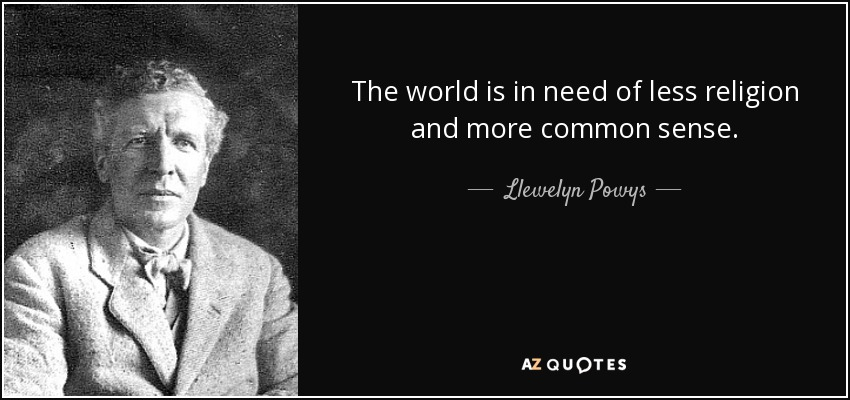 The world is in need of less religion and more common sense. - Llewelyn Powys