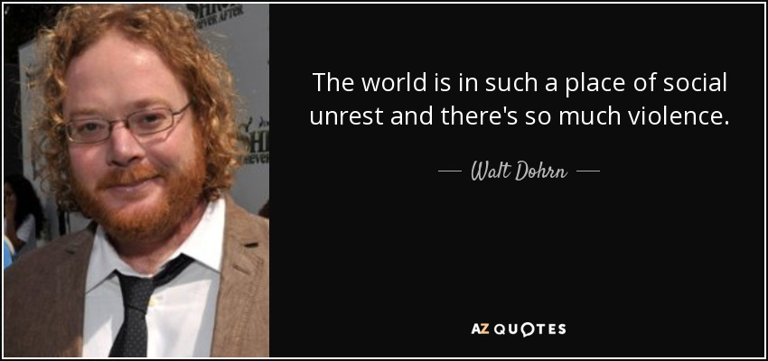 The world is in such a place of social unrest and there's so much violence. - Walt Dohrn