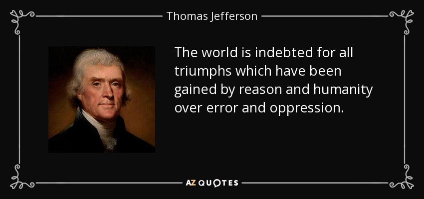 The world is indebted for all triumphs which have been gained by reason and humanity over error and oppression. - Thomas Jefferson
