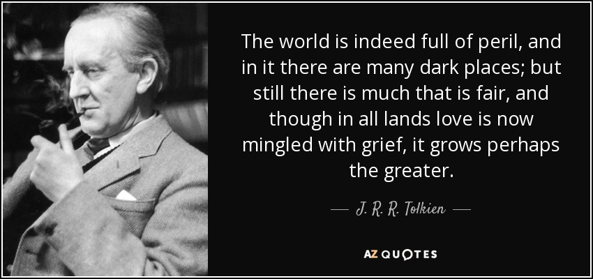 The world is indeed full of peril, and in it there are many dark places; but still there is much that is fair, and though in all lands love is now mingled with grief, it grows perhaps the greater. - J. R. R. Tolkien