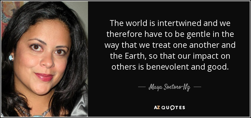The world is intertwined and we therefore have to be gentle in the way that we treat one another and the Earth, so that our impact on others is benevolent and good. - Maya Soetoro-Ng