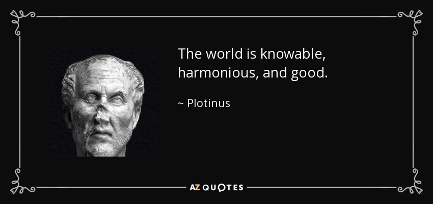 The world is knowable, harmonious, and good. - Plotinus