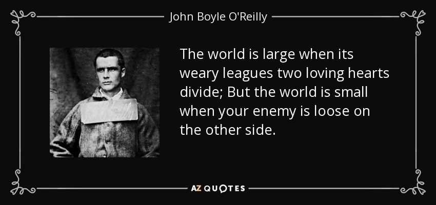 The world is large when its weary leagues two loving hearts divide; But the world is small when your enemy is loose on the other side. - John Boyle O'Reilly