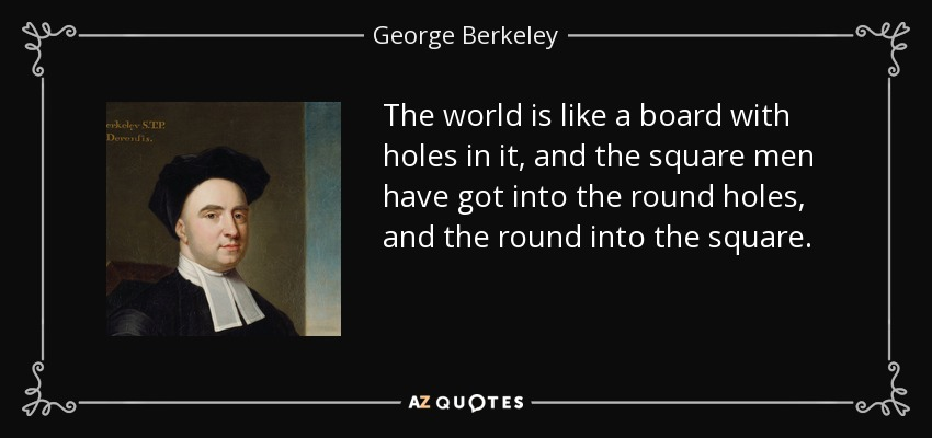 The world is like a board with holes in it, and the square men have got into the round holes, and the round into the square. - George Berkeley