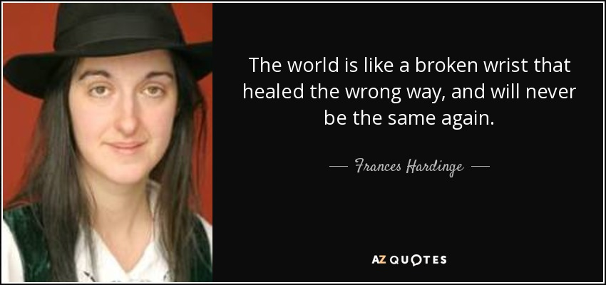 The world is like a broken wrist that healed the wrong way, and will never be the same again. - Frances Hardinge