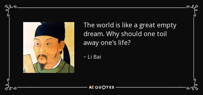 The world is like a great empty dream. Why should one toil away one's life? - Li Bai