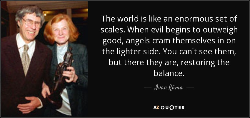 The world is like an enormous set of scales. When evil begins to outweigh good, angels cram themselves in on the lighter side. You can't see them, but there they are, restoring the balance. - Ivan Klíma