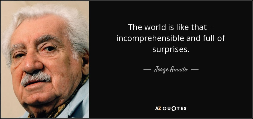 The world is like that -- incomprehensible and full of surprises . - Jorge Amado
