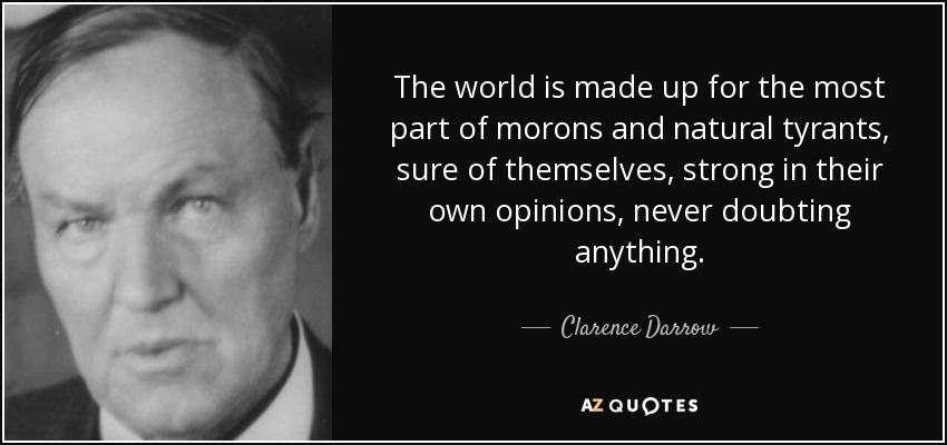 The world is made up for the most part of morons and natural tyrants, sure of themselves, strong in their own opinions, never doubting anything. - Clarence Darrow
