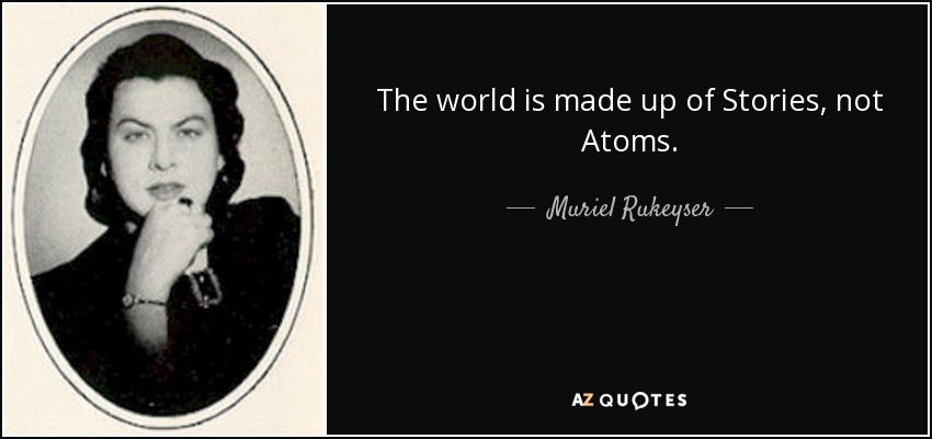 The world is made up of Stories, not Atoms. - Muriel Rukeyser