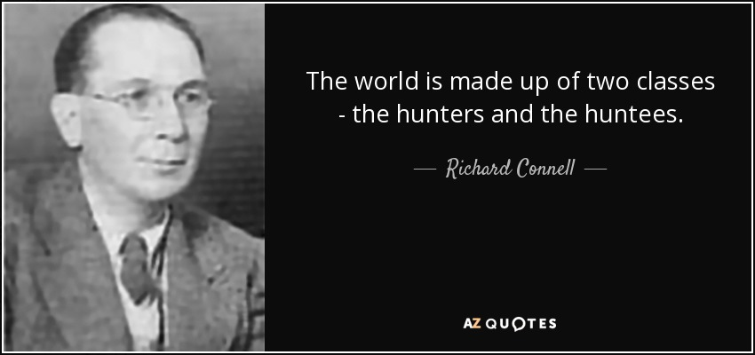 The world is made up of two classes - the hunters and the huntees. - Richard Connell