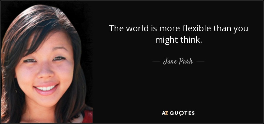 The world is more flexible than you might think. - Jane Park
