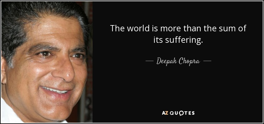 The world is more than the sum of its suffering. - Deepak Chopra