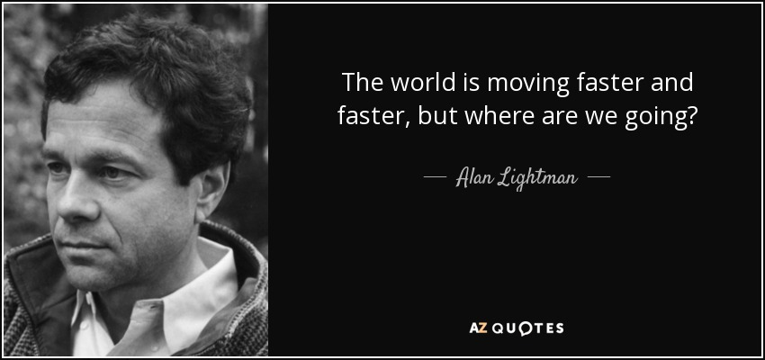 Alan Lightman quote: The world is moving faster and faster
