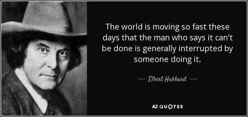 The world is moving so fast these days that the man who says it can't be done is generally interrupted by someone doing it. - Elbert Hubbard