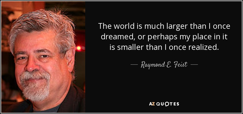 The world is much larger than I once dreamed, or perhaps my place in it is smaller than I once realized. - Raymond E. Feist