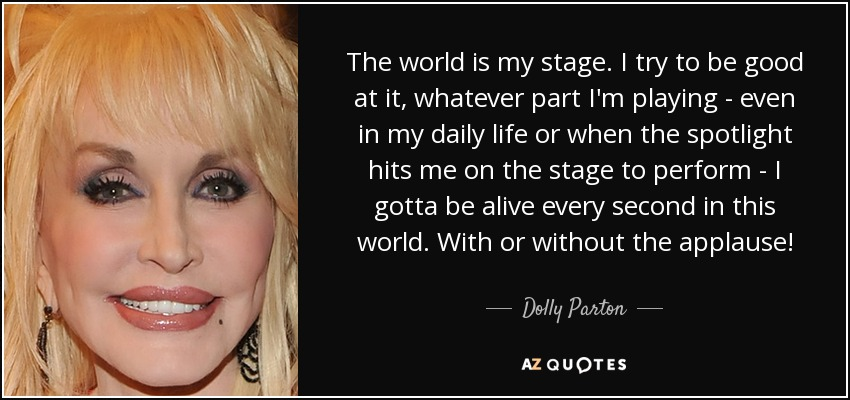 The world is my stage. I try to be good at it, whatever part I'm playing - even in my daily life or when the spotlight hits me on the stage to perform - I gotta be alive every second in this world. With or without the applause! - Dolly Parton