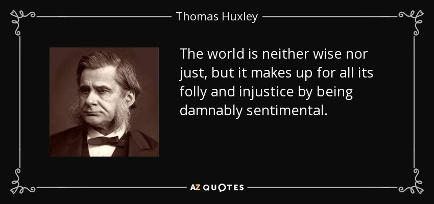 The world is neither wise nor just, but it makes up for all its folly and injustice by being damnably sentimental. - Thomas Huxley