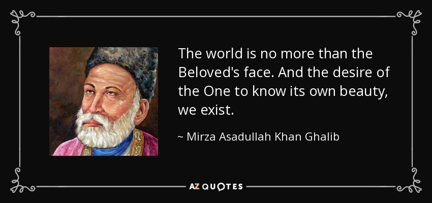 The world is no more than the Beloved's face. And the desire of the One to know its own beauty, we exist. - Mirza Asadullah Khan Ghalib