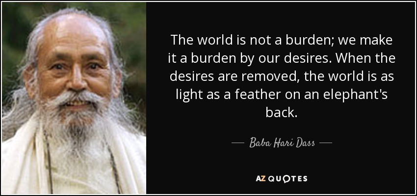 The world is not a burden; we make it a burden by our desires. When the desires are removed, the world is as light as a feather on an elephant's back. - Baba Hari Dass