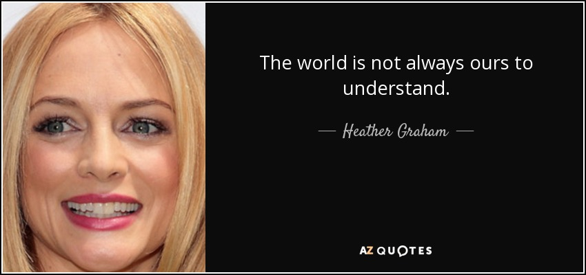 The world is not always ours to understand.... - Heather Graham
