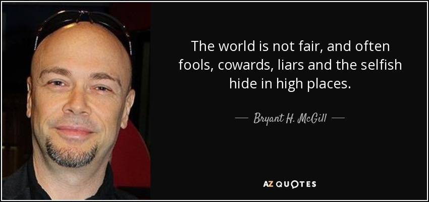 The world is not fair, and often fools, cowards, liars and the selfish hide in high places. - Bryant H. McGill