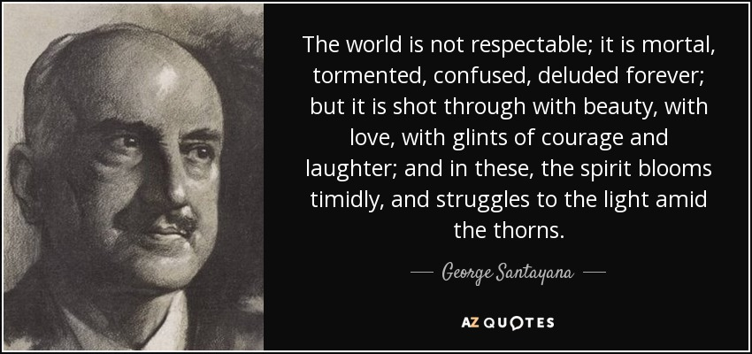 The world is not respectable; it is mortal, tormented, confused, deluded forever; but it is shot through with beauty, with love, with glints of courage and laughter; and in these, the spirit blooms timidly, and struggles to the light amid the thorns. - George Santayana