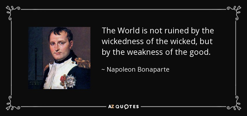 The World is not ruined by the wickedness of the wicked, but by the weakness of the good. - Napoleon Bonaparte