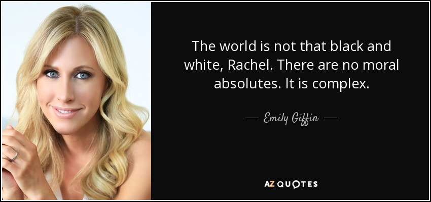 The world is not that black and white, Rachel. There are no moral absolutes. It is complex. - Emily Giffin
