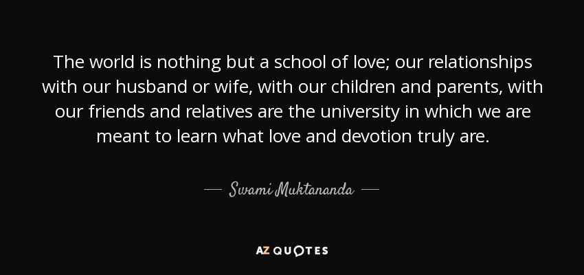 The world is nothing but a school of love; our relationships with our husband or wife, with our children and parents, with our friends and relatives are the university in which we are meant to learn what love and devotion truly are. - Swami Muktananda