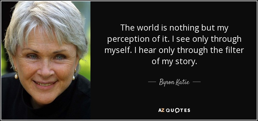 The world is nothing but my perception of it. I see only through myself. I hear only through the filter of my story. - Byron Katie