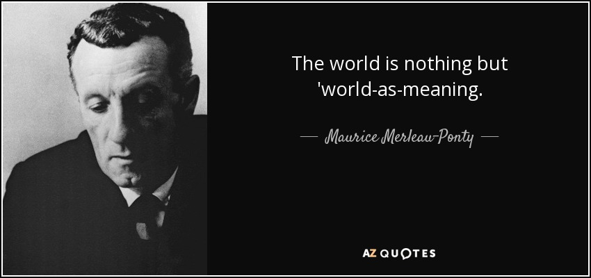 The world is nothing but 'world-as-meaning. - Maurice Merleau-Ponty