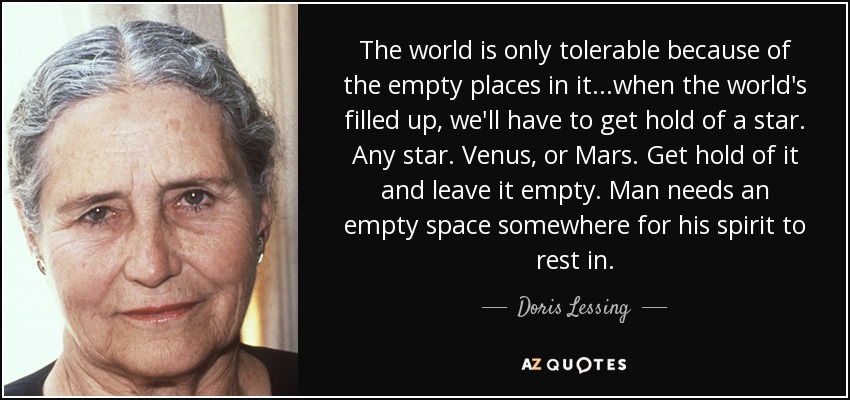 The world is only tolerable because of the empty places in it...when the world's filled up, we'll have to get hold of a star. Any star. Venus, or Mars. Get hold of it and leave it empty. Man needs an empty space somewhere for his spirit to rest in. - Doris Lessing