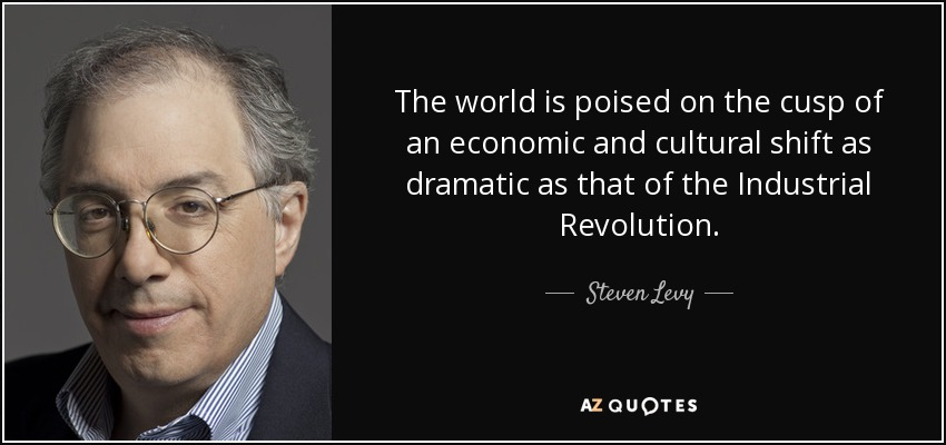 The world is poised on the cusp of an economic and cultural shift as dramatic as that of the Industrial Revolution. - Steven Levy