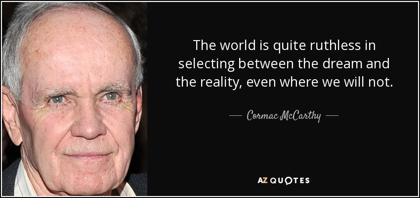 The world is quite ruthless in selecting between the dream and the reality, even where we will not. - Cormac McCarthy