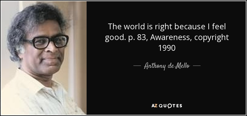 The world is right because I feel good. p. 83, Awareness, copyright 1990 - Anthony de Mello