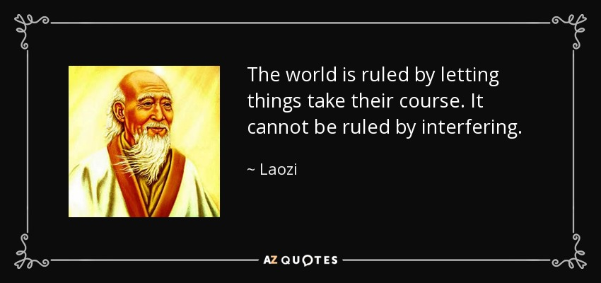 The world is ruled by letting things take their course. It cannot be ruled by interfering. - Laozi