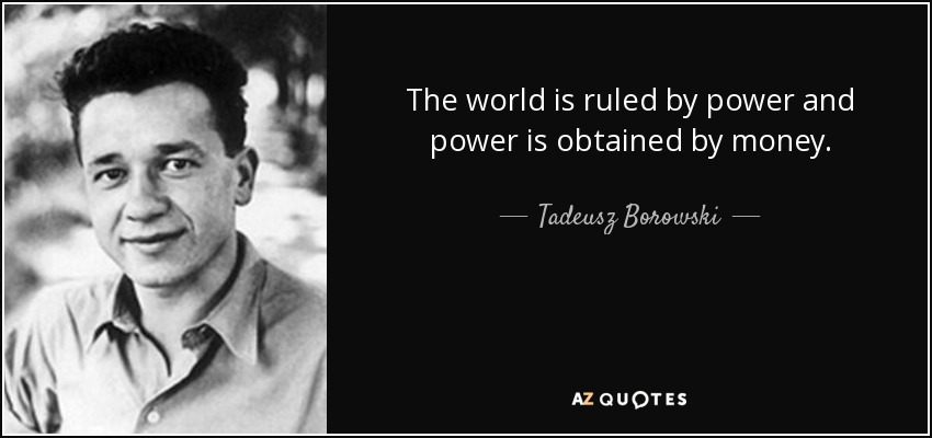 The world is ruled by power and power is obtained by money. - Tadeusz Borowski
