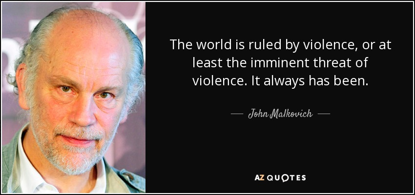 The world is ruled by violence, or at least the imminent threat of violence. It always has been. - John Malkovich