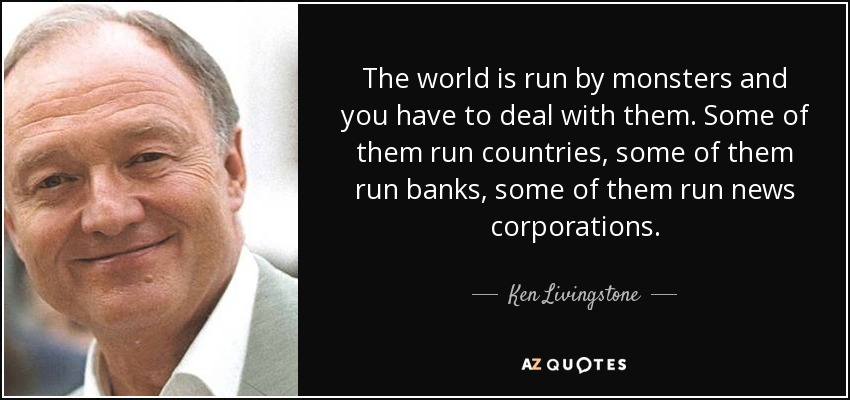 The world is run by monsters and you have to deal with them. Some of them run countries, some of them run banks, some of them run news corporations. - Ken Livingstone