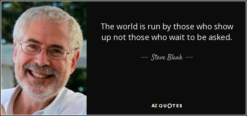 The world is run by those who show up not those who wait to be asked. - Steve Blank