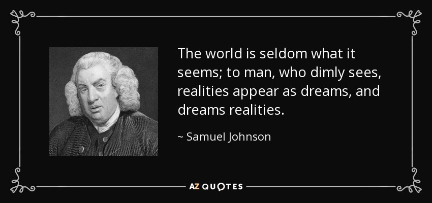 The world is seldom what it seems; to man, who dimly sees, realities appear as dreams, and dreams realities. - Samuel Johnson