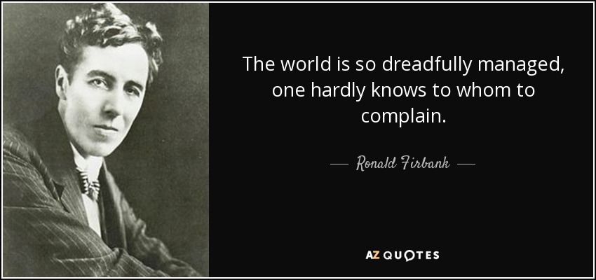 The world is so dreadfully managed, one hardly knows to whom to complain. - Ronald Firbank