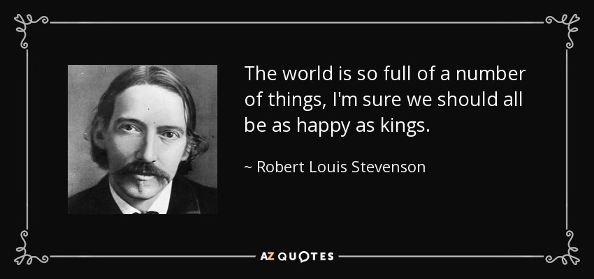 The world is so full of a number of things, I'm sure we should all be as happy as kings. - Robert Louis Stevenson