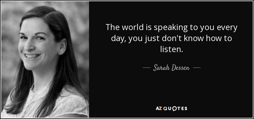 The world is speaking to you every day, you just don't know how to listen. - Sarah Dessen