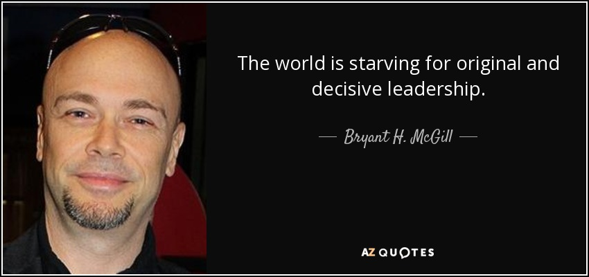 The world is starving for original and decisive leadership. - Bryant H. McGill