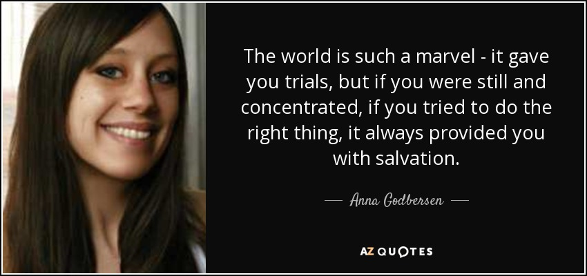 The world is such a marvel-it gave you trials, but if you were still and concentrated, if you tried to do the right thing, it always provided you with salvation. - Anna Godbersen