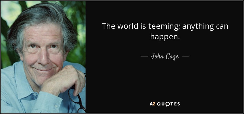 The world is teeming; anything can happen. - John Cage